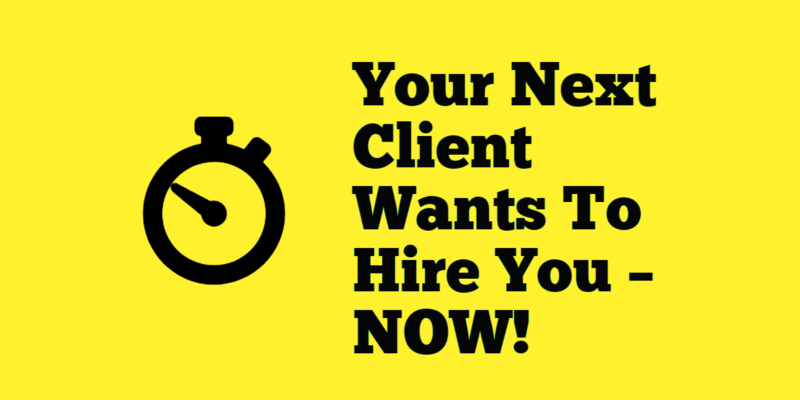 Your Next Client Wants To Hire You – NOW!